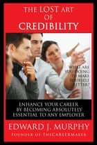 The Lost Art of Credibility: How to Enhance Your Career by Becoming Absolutely Essential to Any Employer ebook by Edward J. Murphy