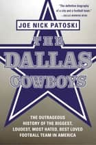 The Dallas Cowboys - The Outrageous History of the Biggest, Loudest, Most Hated, Best Loved Football Team in America ebook by Joe Nick Patoski