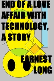 End of a Love Affair with Technology, a Story ebook by Earnest Long