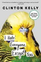 I Hate Everyone, Except You ebook by Clinton Kelly
