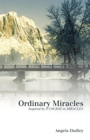 Ordinary Miracles - Inspired by A COURSE in MIRACLES ebook by Angela Dudley