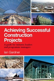 Achieving Successful Construction Projects - A Guide for Industry Leaders and Programme Managers ebook by Ian Gardner