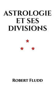 Astrologie et ses divisions ebook by Robert Fludd