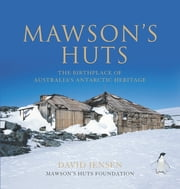 Mawson's Huts - The Birthplace of Australia's Antarctic Heritage ebook by David Jensen and Mawson's Huts Foundation