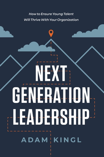 Next Generation Leadership - How to Ensure Young Talent Will Thrive with Your Organization eBook by Adam Kingl