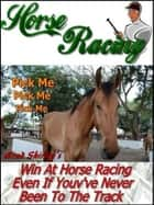 Horse Racing: Win At Horse Racing Even If You've Never Been To The Track eBook by Brad Shirley
