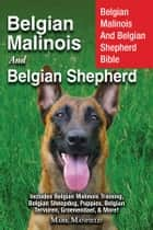 Belgian Malinois and Belgian Shepherd - Belgian Malinois And Belgian Shepherd Bible Includes Belgian Malinois Training, Belgian Sheepdog, Puppies, Belgian Tervuren, Groenendael, & More! ebook by Mark Manfield