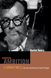 Radical Ambition: C. Wright Mills, the Left, and American Social Thought ebook by Geary, Dan