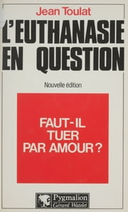 Faut-il tuer par amour ? - L'euthanasie en question ebook by Jean Toulat