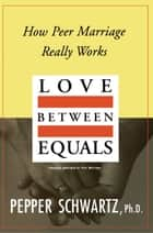 Love Between Equals - How Peer Marriage Really Works ebook by Pepper Schwartz