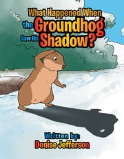 What Happened When the Groundhog Saw His Shadow? ebook by Denise Jefferson