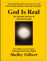 God Is Real, My Spiritual Journey to God and Eternity ebook by Shelley Gilbert
