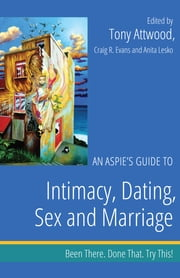 An Aspie's Guide to Intimacy, Dating, Sex and Marriage - Been There. Done That. Try This! ebook by Craig Evans, Anita Lesko, Tony Attwood