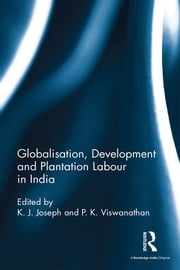 Globalisation, Development and Plantation Labour in India ebook by K. J. Joseph,P. K. Viswanathan