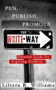 PEN, PUBLISH, PROMOTE the Write Way - Detailed Guide for Aspiring Authors ebook by Liltera R. Williams