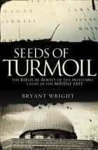 Seeds of Turmoil - The Biblical Roots of the Inevitable Crisis in the Middle East ebook by