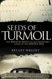 Seeds of Turmoil - The Biblical Roots of the Inevitable Crisis in the Middle East ebook by Bryant Wright