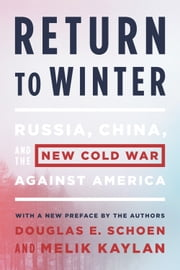 Return to Winter - Russia, China, and the New Cold War Against America ebook by Douglas E. Schoen,Melik Kaylan