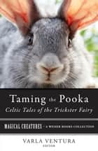 Taming the Pooka, Celtic Tales of the Trickster Fairy - Magical Creatures, A Weiser Books Collection ebook by T. Crofton Croker, Varla Ventura, William Butler Yeats