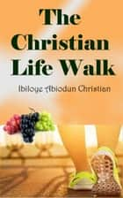 The Christian Life Walk ebook by Ibiloye Abiodun Christian