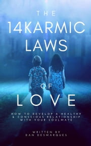 The 14 Karmic Laws of Love: How to Develop a Healthy and Conscious Relationship With Your Soulmate ebook by Dan Desmarques