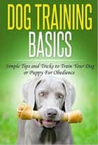 Dog Training: Dog Training Basics: Simple Tips and Tricks to Train Your Dog or Puppy for Obedience ebook by Joyce Connor
