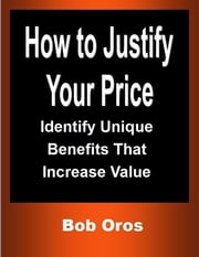 How to Justify Your Price: Identify Unique Benefits That Increase Value ebook by Bob Oros