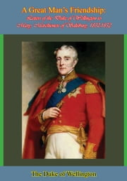 A Great Man's Friendship - Letters of the Duke of Wellington to Mary, Marchioness of Salisbury, 1850-1852 ebook by The Duke of Wellington,Lady Burghclere