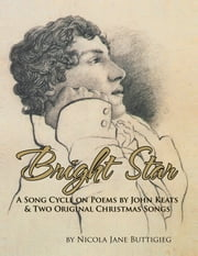 Bright Star - A Song Cycle on Poems by John Keats and two Original Christmas Songs. ebook by Nicola Jane Buttigieg