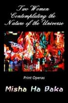 Two Women Contemplating the Nature of the Universe: Print Operas ebook by Misha Ha Baka
