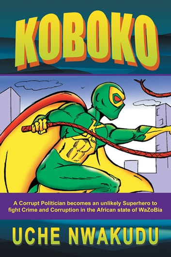 Koboko - A Corrupt Politician Becomes an Unlikely Superhero to Fight Crime and Corruption in the African State of Wazobia ebook by Uche Nwakudu