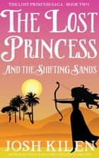 The Lost Princess in The Shifting Sands - The Lost Princess Saga, #2 ebook by Josh Kilen