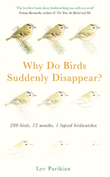 Why Do Birds Suddenly Disappear? 200 birds, 12 months, 1 lapsed birdwatcher - A Year of Atrocious Birdwatching ebook by Lev Parikian