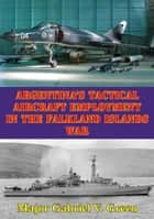 Argentina's Tactical Aircraft Employment In The Falkland Islands War ebook by Major Gabriel V. Green