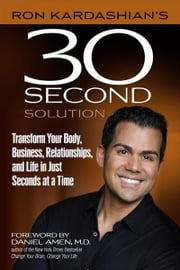 Ron Kardashian's 30-Second Solution: Transform Your Body, Business, Relationships, and Life in Just Seconds at a Time ebook by Ron Kardashian,Daniel Amen