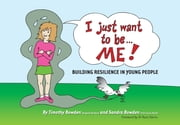 I Just Want to be … ME! - Building resilience in young people ebook by Timothy Bowden,Sandra Bowden,Sandra Bowden