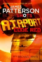 Airport - Code Red - BookShots ebook by James Patterson