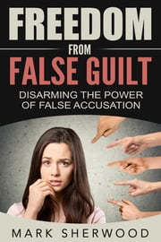 Freedom From False Guilt: Disarming The Power of False Accusation ebook by Mark Sherwood