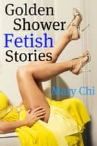 Golden Shower Fetish Stories ebook by Mary Chi