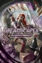 Dreamscapes - I racconti perduti Volume 2 ebook by Lily Carpenetti, Andrea Zanotti, Michele Botton,...