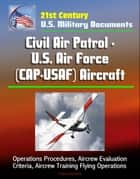 21st Century U.S. Military Documents: Civil Air Patrol - U.S. Air Force (CAP-USAF) Aircraft - Operations Procedures, Aircrew Evaluation Criteria, Aircrew Training Flying Operations ebook by Progressive Management