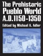 The Prehistoric Pueblo World, A.D. 1150-1350 ebook by Michael A. Adler