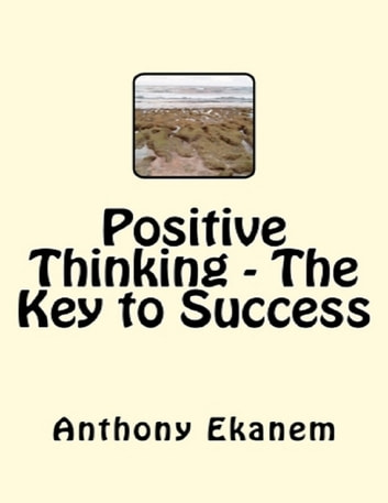 Positive Thinking - The Key to Success ebook by Anthony Ekanem