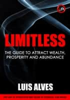 Limitless - The Guide To Attract Wealth, Prosperity and Abundance ebook by Luis Alves