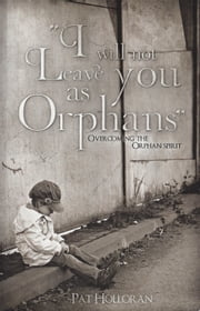 I Will Not Leave You as Orphans - Overcoming the Orphan Spirit ebook by Pat Holloran