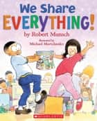 We Share Everything! ebook by Robert Munsch,Michael Martchenko,Robert Munsch