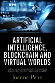 Artificial Intelligence, Blockchain, and Virtual Worlds - The Impact of Converging Technologies On Authors and the Publishing Industry ebook by Joanna Penn