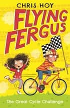 Flying Fergus 2: The Great Cycle Challenge - by Olympic champion Sir Chris Hoy, written with award-winning author Joanna Nadin ebook by Sir Chris Hoy, Clare Elsom