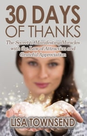30 Days of Thanks: The Secret to Manifesting Miracles with the Law of Attraction and Grateful Appreciation - Energy Healing Series ebook by Lisa Townsend