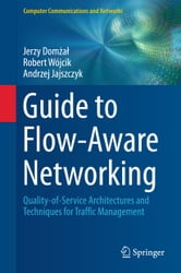 Guide to Flow-Aware Networking - Quality-of-Service Architectures and Techniques for Traffic Management ebook by Jerzy Domżał,Robert Wójcik,Andrzej Jajszczyk
